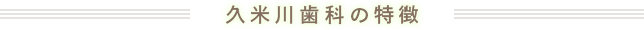久米川歯科の特徴